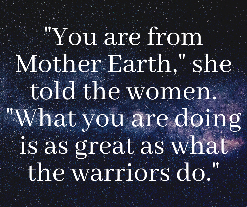 You are from Mother Earth, she told the women. What you are doing is as great as what the warriors do.